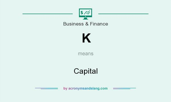 What does K mean? It stands for Capital