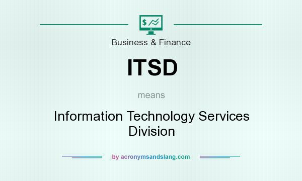 What does ITSD mean? It stands for Information Technology Services Division