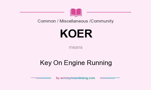 What does KOER mean? It stands for Key On Engine Running