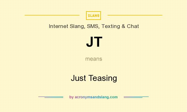 What does JT mean? It stands for Just Teasing