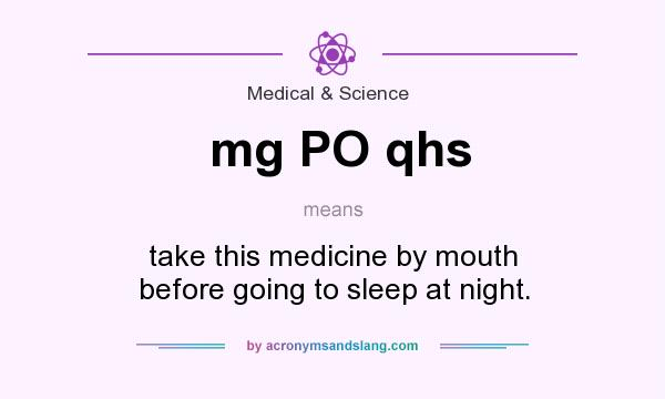 What does mg PO qhs mean? It stands for take this medicine by mouth before going to sleep at night.
