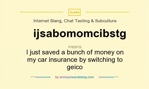 What does ijsabomomcibstg mean? It stands for I just saved a bunch of money on my car insurance by switching to geico
