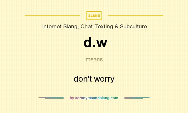 What does d.w mean? It stands for don`t worry