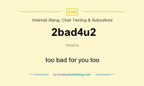 What does 2bad4u2 mean? It stands for too bad for you too