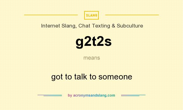 What does g2t2s mean? It stands for got to talk to someone