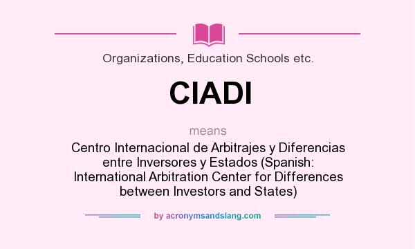 What does CIADI mean? It stands for Centro Internacional de Arbitrajes y Diferencias entre Inversores y Estados (Spanish: International Arbitration Center for Differences between Investors and States)