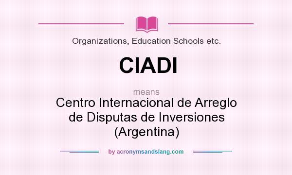What does CIADI mean? It stands for Centro Internacional de Arreglo de Disputas de Inversiones (Argentina)