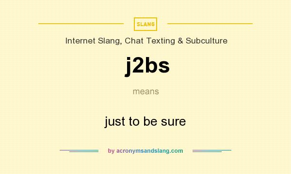 What does j2bs mean? It stands for just to be sure