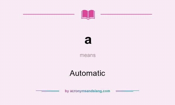 What does a mean? It stands for Automatic