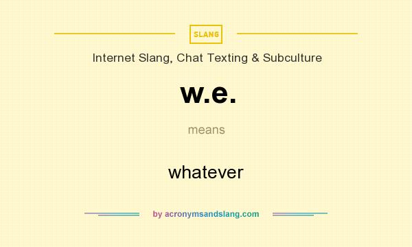What does w.e. mean? It stands for whatever