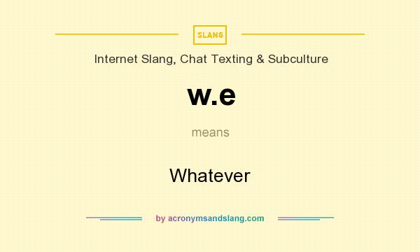 What does w.e mean? It stands for Whatever