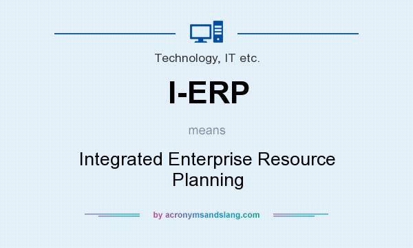 What does I-ERP mean? It stands for Integrated Enterprise Resource Planning