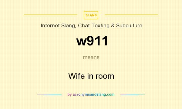 What does w911 mean? It stands for Wife in room