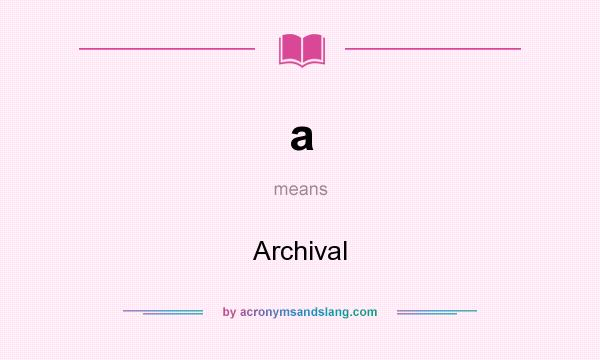 What does a mean? It stands for Archival