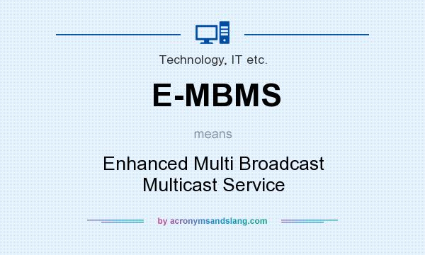 What does E-MBMS mean? It stands for Enhanced Multi Broadcast Multicast Service