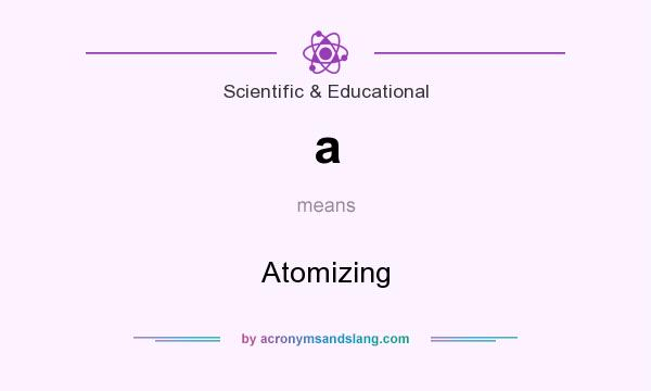 What does a mean? It stands for Atomizing