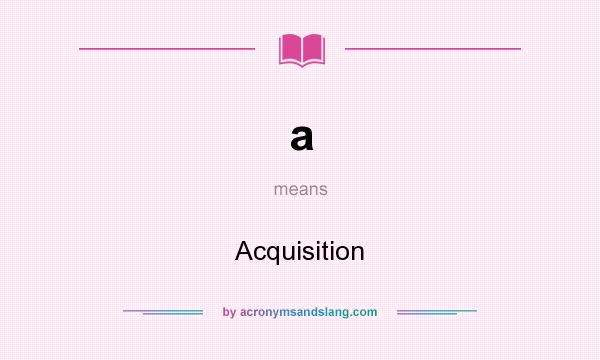 What does a mean? It stands for Acquisition