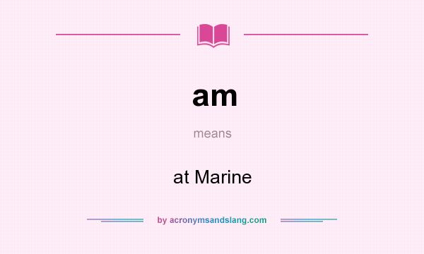 What does am mean? It stands for at Marine
