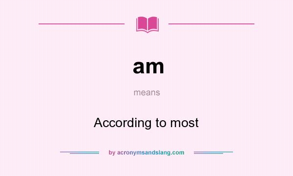 What does am mean? It stands for According to most