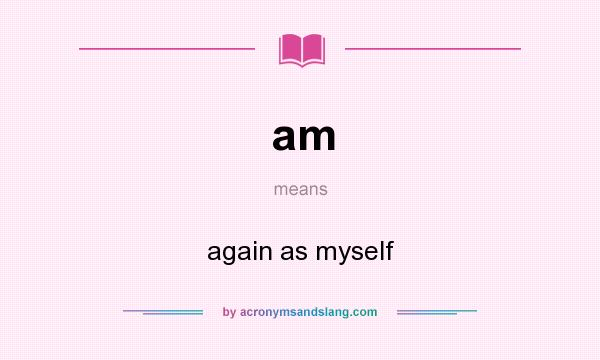What does am mean? It stands for again as myself