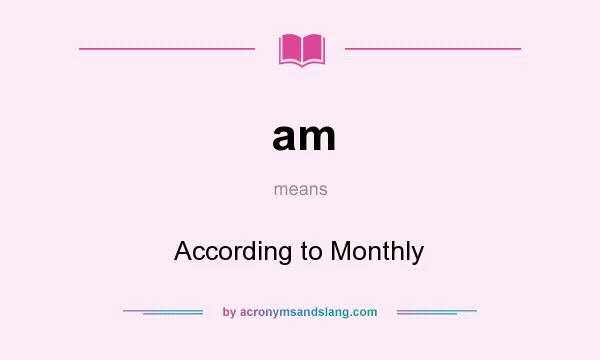 What does am mean? It stands for According to Monthly