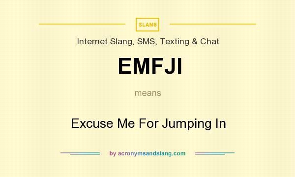 What does EMFJI mean? It stands for Excuse Me For Jumping In