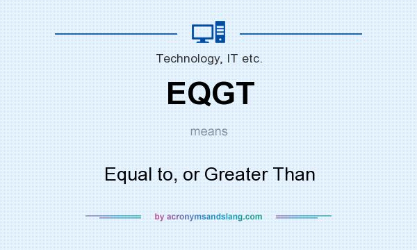 What does EQGT mean? It stands for Equal to, or Greater Than