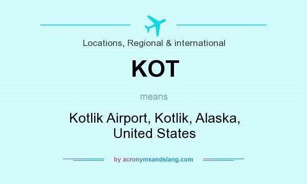 What does KOT mean? It stands for Kotlik Airport, Kotlik, Alaska, United States