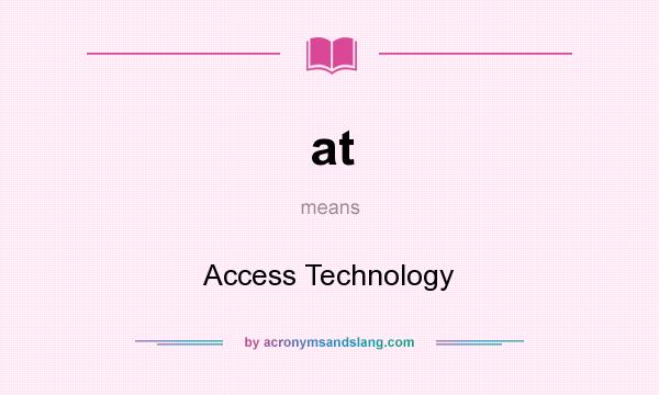 What does at mean? It stands for Access Technology
