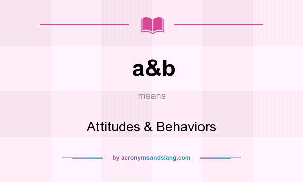 What does a&b mean? It stands for Attitudes & Behaviors