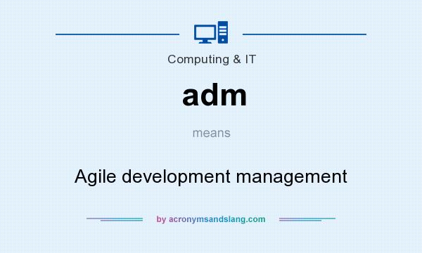 What does adm mean? It stands for Agile development management