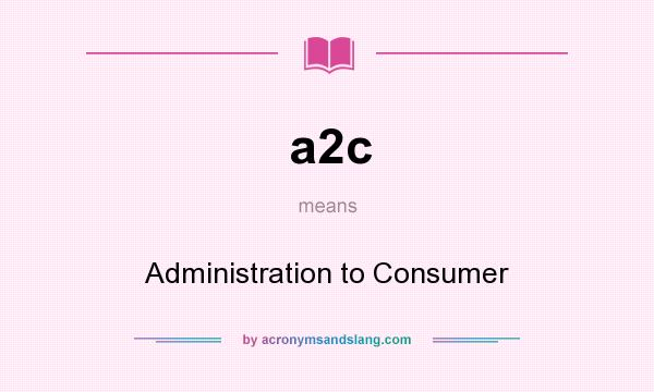 What does a2c mean? It stands for Administration to Consumer