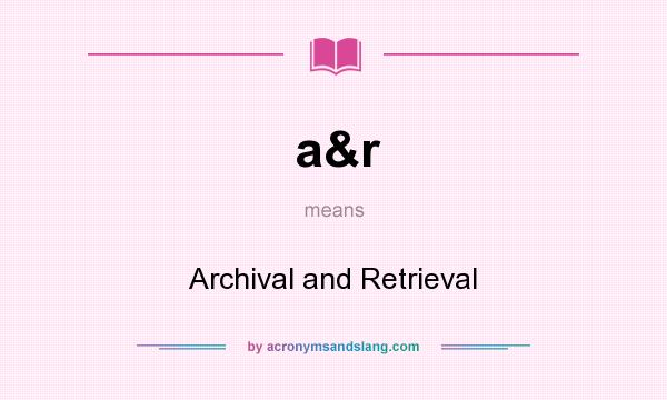 What does a&r mean? It stands for Archival and Retrieval