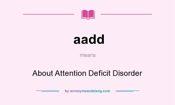 What does aadd mean? It stands for About Attention Deficit Disorder