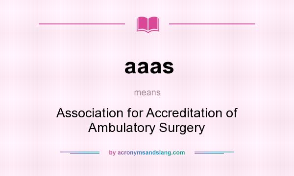 What does aaas mean? It stands for Association for Accreditation of Ambulatory Surgery