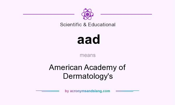 What does aad mean? It stands for American Academy of Dermatology`s