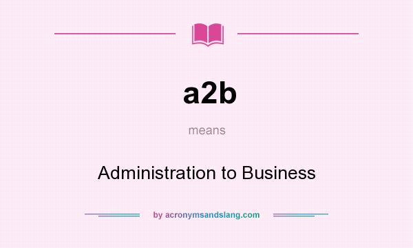 What does a2b mean? It stands for Administration to Business