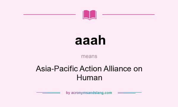 What does aaah mean? It stands for Asia-Pacific Action Alliance on Human