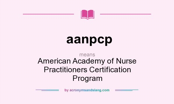 What does aanpcp mean? It stands for American Academy of Nurse Practitioners Certification Program