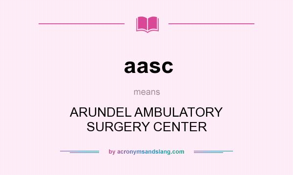 What does aasc mean? It stands for ARUNDEL AMBULATORY SURGERY CENTER
