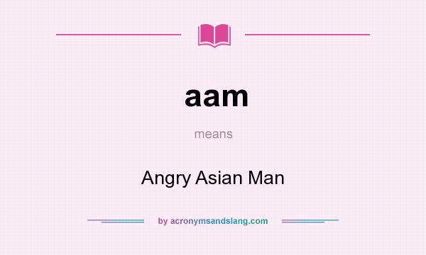 What does aam mean? It stands for Angry Asian Man