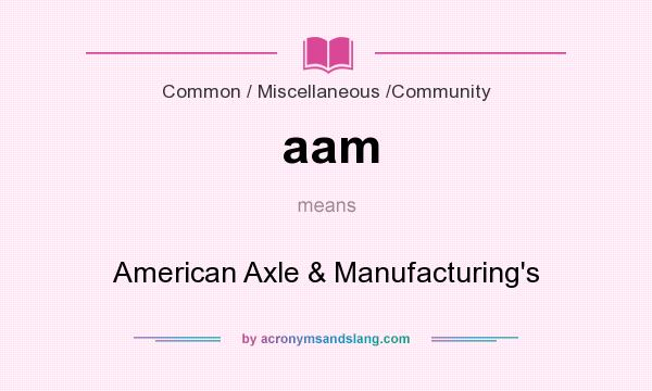 What does aam mean? It stands for American Axle & Manufacturing`s