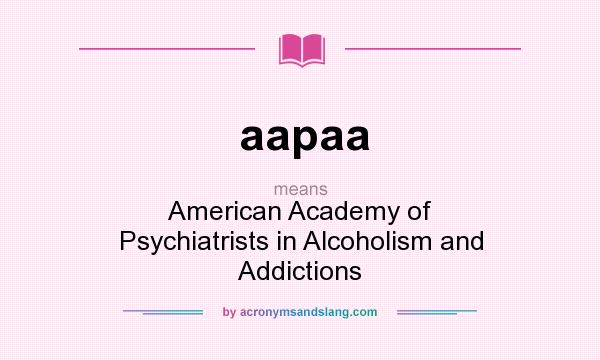 What does aapaa mean? It stands for American Academy of Psychiatrists in Alcoholism and Addictions