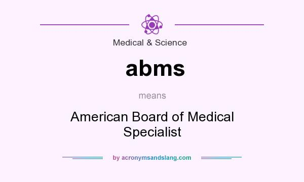 What does abms mean? It stands for American Board of Medical Specialist