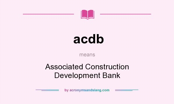 What does acdb mean? It stands for Associated Construction Development Bank