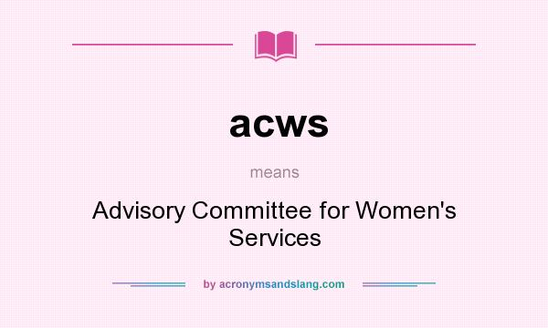 What does acws mean? It stands for Advisory Committee for Women`s Services