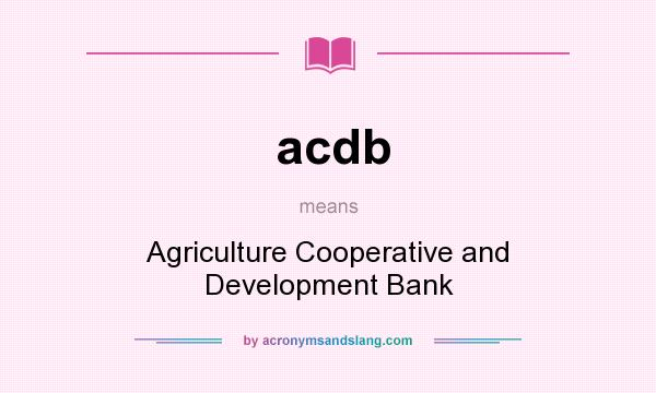 What does acdb mean? It stands for Agriculture Cooperative and Development Bank