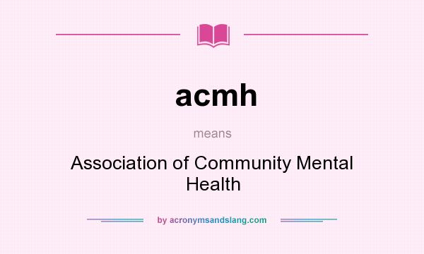What does acmh mean? It stands for Association of Community Mental Health