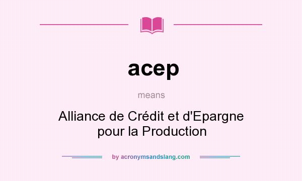 What does acep mean? It stands for Alliance de Crédit et d`Epargne pour la Production