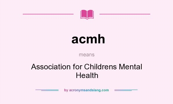What does acmh mean? It stands for Association for Childrens Mental Health